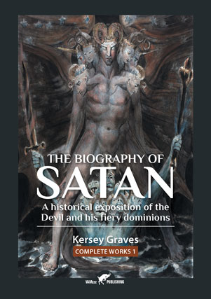 The Biography of Satan or A Historical Exposition of the Devil and His Fiery Dominions by Kersey Graves